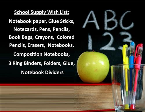Supply Wish List Notebook paper, Glue Sticks, Notecards, Pens, Pencils, Bookbags, Crayons, Colored Pencils, Erasers,